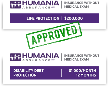 Humania Assurance - Insurance Without Medical Exam  | Life Protection of $200,000 and Humania Assurance - Insurance Without Medical Exam  | Disability Debt Protection of $1,000/month - 12 months